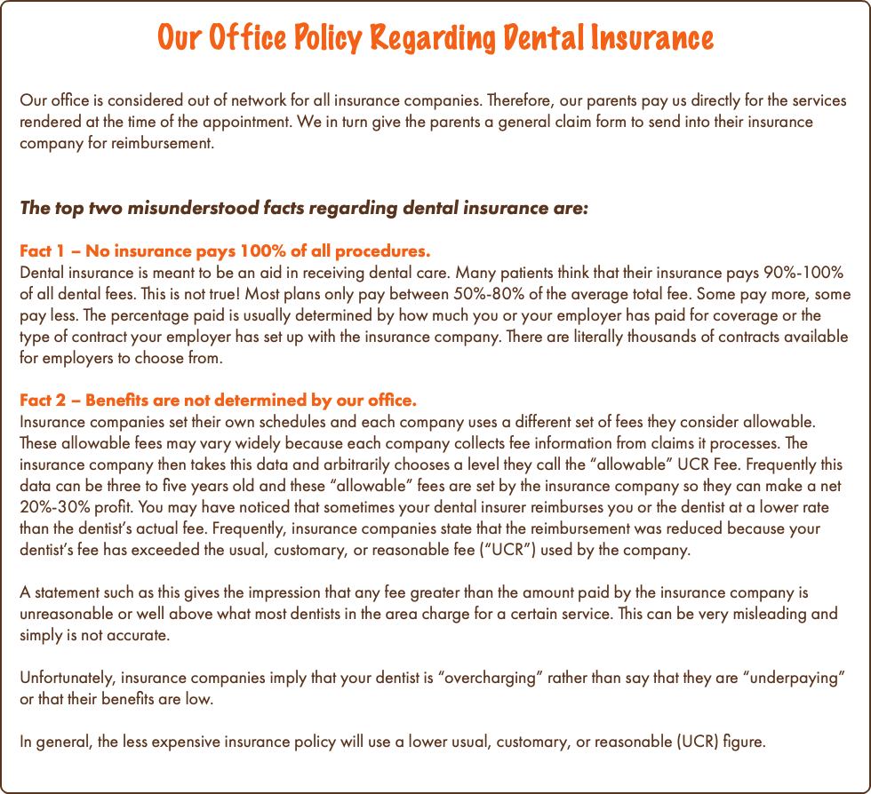 "Our Office Policy Regarding Dental Insurance Our office is considered out of network for all insurance companies. Therefore, our parents pay us directly for the services rendered at the time of the appointment. We in turn give the parents a general claim form to send into their insurance company for reimbursement. The top two misunderstood facts regarding dental insurance are: Fact 1 – No insurance pays 100% of all procedures. Dental insurance is meant to be an aid in receiving dental care. Many patients think that their insurance pays 90%-100% of all dental fees. This is not true! Most plans only pay between 50%-80% of the average total fee. Some pay more, some pay less. The percentage paid is usually determined by how much you or your employer has paid for coverage or the type of contract your employer has set up with the insurance company. There are literally thousands of contracts available for employers to choose from. Fact 2 – Benefits are not determined by our office. Insurance companies set their own schedules and each company uses a different set of fees they consider allowable. These allowable fees may vary widely because each company collects fee information from claims it processes. The insurance company then takes this data and arbitrarily chooses a level they call the ""allowable"" UCR Fee. Frequently this data can be three to five years old and these ""allowable"" fees are set by the insurance company so they can make a net 20%-30% profit. You may have noticed that sometimes your dental insurer reimburses you or the dentist at a lower rate than the dentist's actual fee. Frequently, insurance companies state that the reimbursement was reduced because your dentist's fee has exceeded the usual, customary, or reasonable fee (""UCR"") used by the company. A statement such as this gives the impression that any fee greater than the amount paid by the insurance company is unreasonable or well above what most dentists in the area charge for a certain service. This can be very misleading and simply is not accurate. Unfortunately, insurance companies imply that your dentist is ""overcharging"" rather than say that they are ""underpaying"" or that their benefits are low. In general, the less expensive insurance policy will use a lower usual, customary, or reasonable (UCR) figure."
